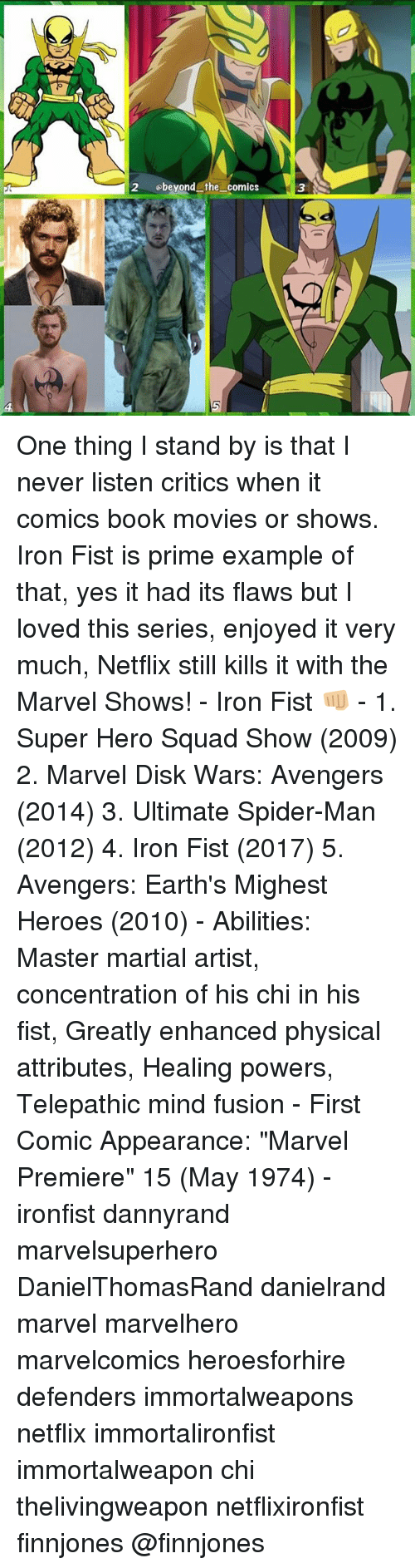 "Memes, 🤖, and Hero: 2 obeyond the comics One thing I stand by is that I never listen critics when it comics book movies or shows. Iron Fist is prime example of that, yes it had its flaws but I loved this series, enjoyed it very much, Netflix still kills it with the Marvel Shows! - Iron Fist 👊🏼 - 1. Super Hero Squad Show (2009) 2. Marvel Disk Wars: Avengers (2014) 3. Ultimate Spider-Man (2012) 4. Iron Fist (2017) 5. Avengers: Earth's Mighest Heroes (2010) - Abilities: Master martial artist, concentration of his chi in his fist, Greatly enhanced physical attributes, Healing powers, Telepathic mind fusion - First Comic Appearance: ""Marvel Premiere"" 15 (May 1974) - ironfist dannyrand marvelsuperhero DanielThomasRand danielrand marvel marvelhero marvelcomics heroesforhire defenders immortalweapons netflix immortalironfist immortalweapon chi thelivingweapon netflixironfist finnjones @finnjones"