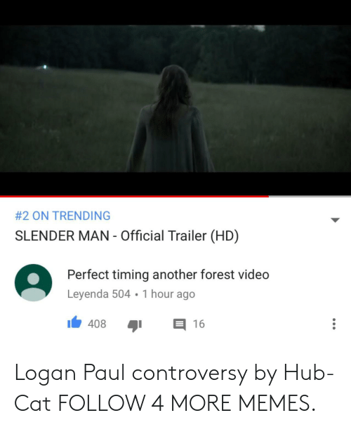 Perfect Timing:  # 2 ON TRENDING  SLENDER MAN - Official Trailer (HD)  Perfect timing another forest video  Leyenda 504 1 hour ago  408  16 Logan Paul controversy by Hub-Cat FOLLOW 4 MORE MEMES.