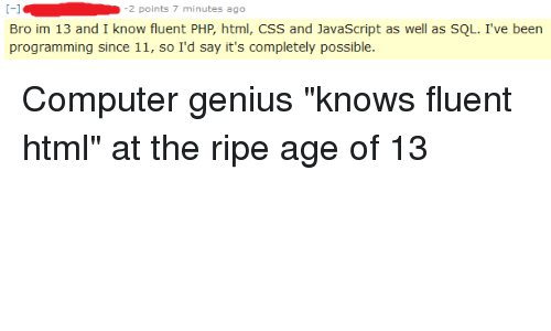 Computer, Genius, and Programming: 2 points 7 minutes ago  Bro im 13 and I know fluent PHP, html, CSS and JavaScript as well as SQL. I've been  programming since 11, so I'd say it's completely possible.