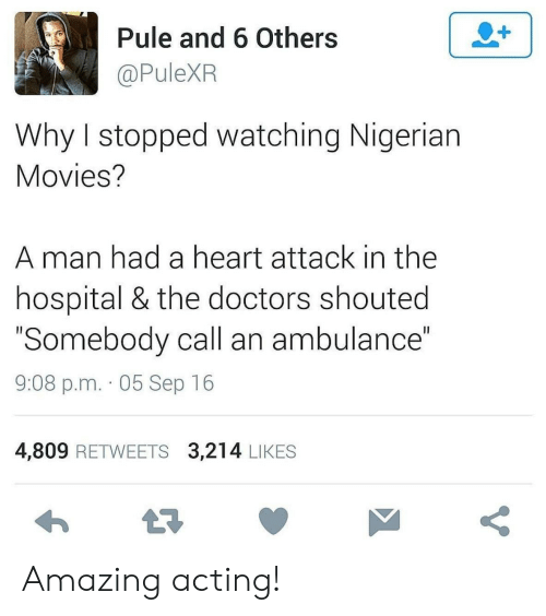 """the doctors: 2+  Pule and 6 Others  @PuleXR  Why I stopped watching Nigerian  Movies?  man had a heart attack in the  hospital & the doctors shouted  """"Somebody call an ambulance""""  II  9:08 p.m. 05 Sep 16  4,809 RETWEETS 3,214 LIKES  t7  V Amazing acting!"""