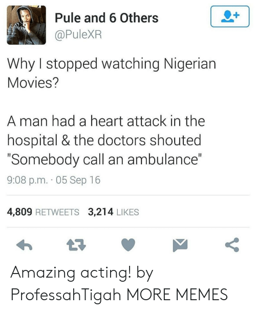 """the doctors: 2+  Pule and 6 Others  @PuleXR  Why I stopped watching Nigerian  Movies?  man had a heart attack in the  hospital & the doctors shouted  """"Somebody call an ambulance""""  II  9:08 p.m. 05 Sep 16  4,809 RETWEETS 3,214 LIKES  t7  V Amazing acting! by ProfessahTigah MORE MEMES"""