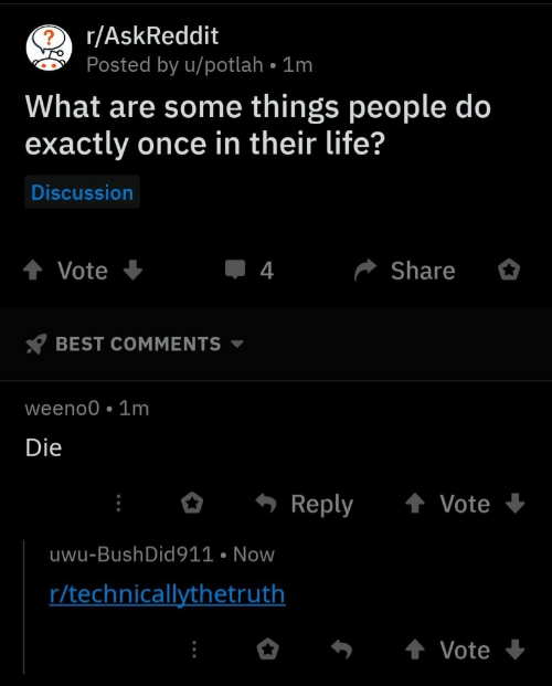 bush did 911: 2 r/AskReddit  Posted by u/potlah 1m  What are some things people do  exactly once in their life?  Discussion  Share  Vote  4  BEST COMMENTS  weeno0 1m  Die  Reply  Vote  uwu-Bush Did 911 Now  r/technicallythetruth  Vote