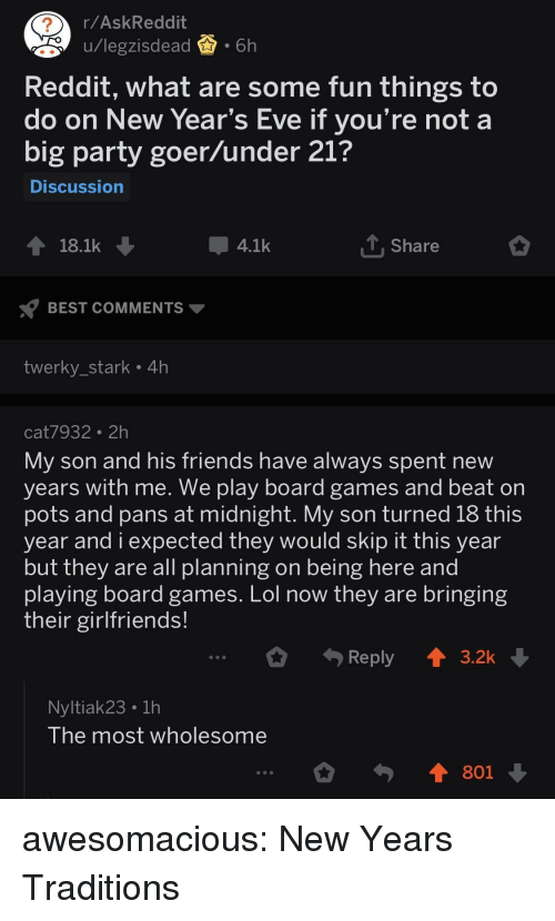 pots: 2  r/AskReddit  u/legzisdead.6h  pu/legzisdea  Reddit, what are some fun things to  do on New Year's Eve if you're not a  big party goer/under 21?  Discussion  18.1k  4.1k  Share  BEST COMMENTS  twerky_stark 4h  cat7932 2h  My son and his friends have always spent new  years with me. we play board games and beat orn  pots and pans at midnight. My son turned 18 this  year and i expected they would skip it this year  but they are all planning on being here and  plaving board games. Lol now they are bringing  their girlfriends!  Reply  3.2k  Nyltiak23 1h  lhe most wholesome  801 awesomacious:  New Years Traditions