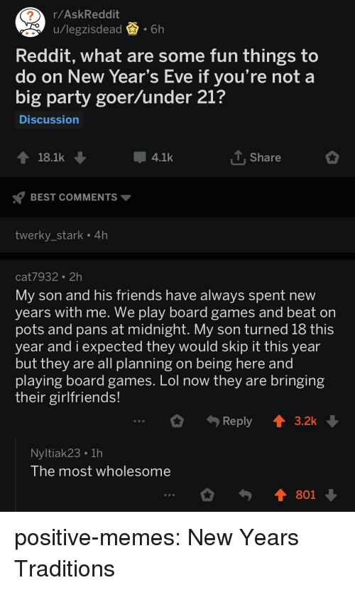 pots: 2  r/AskReddit  u/legzisdead.6h  pu/legzisdea  Reddit, what are some fun things to  do on New Year's Eve if you're not a  big party goer/under 21?  Discussion  18.1k  4.1k  Share  BEST COMMENTS  twerky_stark 4h  cat7932 2h  My son and his friends have always spent new  years with me. we play board games and beat orn  pots and pans at midnight. My son turned 18 this  year and i expected they would skip it this year  but they are all planning on being here and  plaving board games. Lol now they are bringing  their girlfriends!  Reply  3.2k  Nyltiak23 1h  lhe most wholesome  801 positive-memes:  New Years Traditions