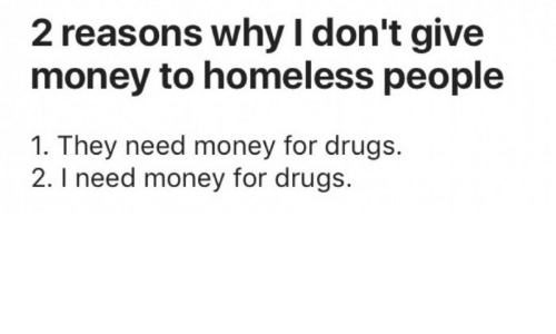 Drugs, Homeless, and Money: 2 reasons why I don't give  money to homeless people  1. They need money for drugs.  2. I need money for drugs.
