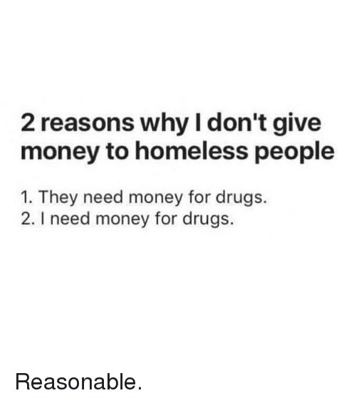 i need money: 2 reasons why I don't give  money to homeless people  1. They need money for drugs.  2. I need money for drugs. Reasonable.