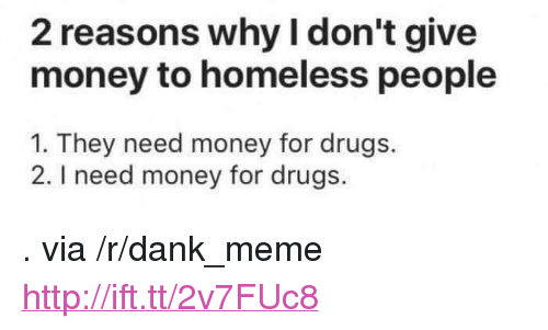 "Dank, Drugs, and Homeless: 2 reasons why I don't give  money to homeless people  1. They need money for drugs.  2. I need money for drugs. <p>. via /r/dank_meme <a href=""http://ift.tt/2v7FUc8"">http://ift.tt/2v7FUc8</a></p>"