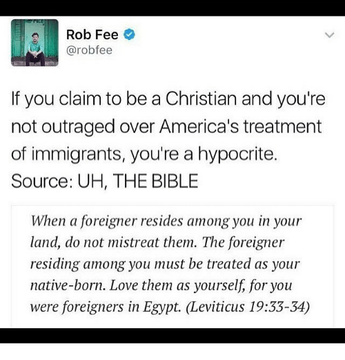 Memes, Hypocrite, and Egypt: 2 Rob Fee  @robo fee  If you claim to be a Christian and you're  not outraged over America's treatment  of immigrants, you're a hypocrite.  Source: UH, THE BIBLE  When a foreigner resides among you in your  land, do not mistreat them. The foreigner  residing among you must be treated as your  native-born. Love them as yourself for you  were foreigners in Egypt. (Leviticus 19:33-34)