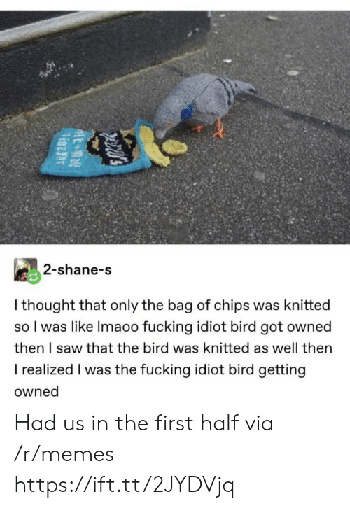 Shane: 2-shane-s  I thought that only the bag of chips was knitted  so I was like Imaoo fucking idiot bird got owned  then I saw that the bird was knitted as well then  I realized I was the fucking idiot bird getting  owned Had us in the first half via /r/memes https://ift.tt/2JYDVjq