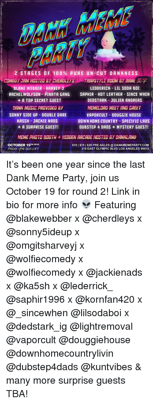 Anaconda, Dank, and Dubstep: 2 STAGES OF 100% pu'R E UN-CUT DANKNESS  COMEDY JAM HOSTED BY CHERDLEYS、s/TRAPSTYLE ROOM BY RARE美学  BLAKE WEBBER HARVEY J  LEDDERICK LIL SODA BOI  RACHELWOLFSON PINATA GANG SAPHIR HOT LEATHER SINCE WHEN  +A TOA SECRET GUEST  DEDSTARK JULIEN ANDREAS  MEMELORD MEET AND GREET  VAPORCULT DOUGGIE HOUSE  DOWN HOME COUNTRY SPECIFIC LADS  DUBSTEP 4 DADS +MYSTERY GUEST!  DANK MUSIC PROVIDED BY  2  SONNY SIDE UP DOUBLE DARE  KA5SH JACKIE NADS  + A SUR RISE GUEST!  MEME PHOTD BOOTH+HIDDEN ARCADE HOSTED BY DANKLAND  OCTOBER 19TH 2018  FRIDAY /THE SILK LOFT  $10   $15  $20 PRE-SALES @ DANKMEMEPARTY.COM  319 EAST OLYMPIC BLVD LOS ANGELES 90015  6 It's been one year since the last Dank Meme Party, join us October 19 for round 2! Link in bio for more info 👽 Featuring @blakewebber x @cherdleys x @sonny5ideup x @omgitsharveyj x @wolfiecomedy x @wolfiecomedy x @jackienads x @ka5sh x @lederrick_ @saphir1996 x @kornfan420 x @_sincewhen @lilsodaboi x @dedstark_ig @lightremoval @vaporcult @douggiehouse @downhomecountrylivin @dubstep4dads @kuntvibes & many more surprise guests TBA!