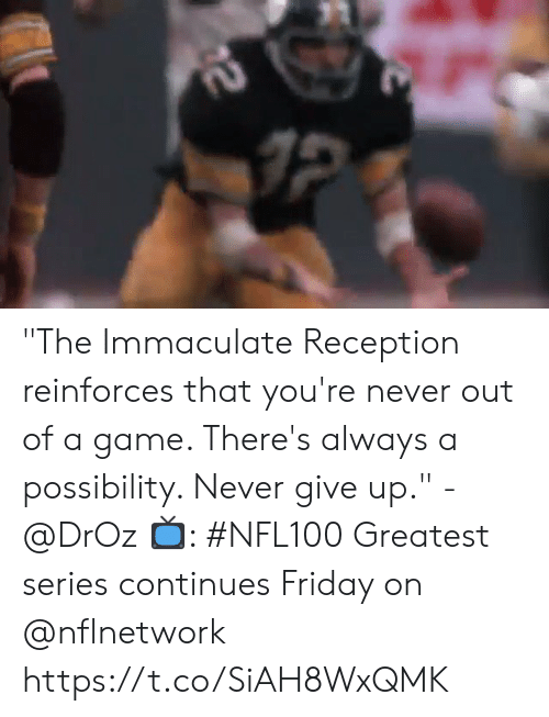 "immaculate: 2 ""The Immaculate Reception reinforces that you're never out of a game. There's always a possibility. Never give up."" - @DrOz  📺: #NFL100 Greatest series continues Friday on @nflnetwork https://t.co/SiAH8WxQMK"