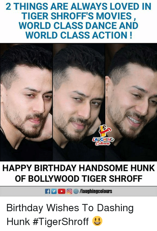 Birthday, Movies, and Happy Birthday: 2 THINGS ARE ALWAYS LOVED IN  TIGER SHROFF'S MOVIES  WORLD CLASS DANCE AND  WORLD CLASS ACTION!  AUGHING  HAPPY BIRTHDAY HANDSOME HUNK  OF BOLLYWOOD TIGER SHROFF Birthday Wishes To Dashing Hunk #TigerShroff 😃
