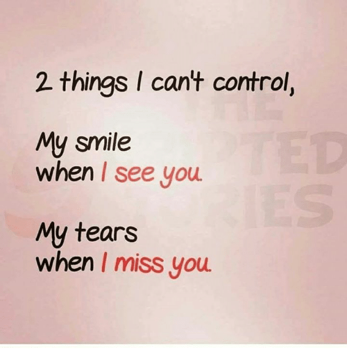 Memes, Control, and Smile: 2 things I cant control,  My smile  when I see you  My tears  when I miss you