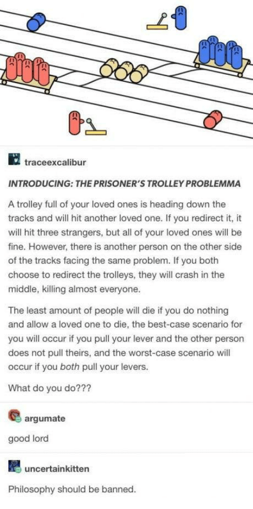 The Worst, Best, and Good: 2  traceexcalibur  INTRODUCING: THE PRISONER'S TROLLEY PROBLEMMA  A trolley full of your loved ones is heading down the  tracks and will hit another loved one. If you redirect it, it  will hit three strangers, but all of your loved ones will be  fine. However, there is another person on the other side  of the tracks facing the same problem. If you both  choose to redirect the trolleys, they will crash in the  middle, killing almost everyone.  The least amount of people will die if you do nothing  and allow a loved one to die, the best-case scenario for  you will occur if you pull your lever and the other person  does not pull theirs, and the worst-case scenario will  occur if you both pull your levers.  What do you do???  argumate  good lord  uncertainkitten  Philosophy should be banned
