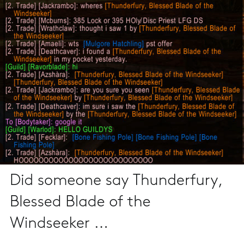Blessed Blade Of The Windseeker: [2. Trade] [Jackrambo]: wheres [Thunderfury, Blessed Blade of the  Windseeker  [2. Trade] [Mcburns]: 385 Lock or 395 HOly/ Disc Priest LFG DS  2. Tradej Wrathclaw]: thought i saw 1 by [Thunderfury, Blessed Blade of  the Windseekerl  [2. Trade] [Amaelij: wts [Mulgore Hatchling] pst offer  2. Tradej [Deathcaver: i found a [Thunderfury, Blessed Blade of the  Windseeker] in my pocket yesterday.  [Guild] RavorbladeJ hi  2. Trade] [Azshàraj: [Thunderfury, Blessed Blade of the Windseeker]  [Thunderfury, Blessed Blade of the Windseeker  [2. Trade] IJackrambol: are you sure you seen [Thunderfury, Blessed Blade  of the Windseeker] by [Thunderfury, Blessed Blade of the Windseeker]  [2. Trade] [Deathcaver: im sure i saw the [Thunderfury, Blessed Blade of  the Windseeker] by the [Thunderfury, Blessed Blade of the Windseeker]  To [Bodytaker]: google it  [Guild] [Warlod]: HELLO GUILDYS  2. Trade] [Fecklar]: [Bone Fishing Pole] [Bone Fishing Pole] [Bone  Fishing Pole]  [2. Trade] [Azshàra]: [Thunderfury, Blessed Blade of the Windseeker]  HOO0000000000000000000000000 Did someone say Thunderfury, Blessed Blade of the Windseeker ...