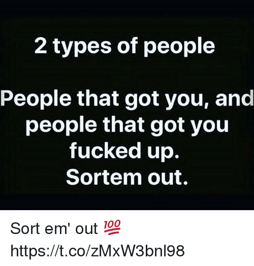 2 Types Of People: 2 types of people  People that got you, and  people that got you  fucked up.  Sortem out. Sort em' out 💯 https://t.co/zMxW3bnl98