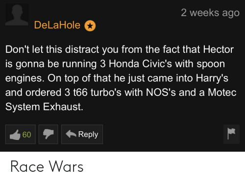 race wars: 2 weeks ago  DeLaHole  Don't let this distract you from the fact that Hector  is gonna be running 3 Honda Civic's with spoon  engines. On top of that he just came into Harry's  and ordered 3 t66 turbo's with NOS's and a Motec  System Exhaust.  Reply  60 Race Wars