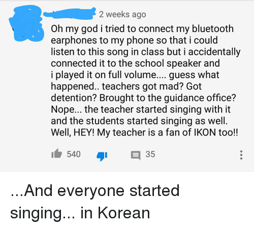 ikon: 2 weeks ago  Oh my god i tried to connect my bluetooth  earphones to my phone so that i could  listen to this song in class but i accidentally  connected it to the school speaker and  i played it on full volume.... guess what  happened.. teachers got mad? Got  detention? Brought to the guidance office?  Nope... the teacher started singing with it  and the students started singing as well  Well, HEY! My teacher is a fan of IKON too!!  540 ור  35