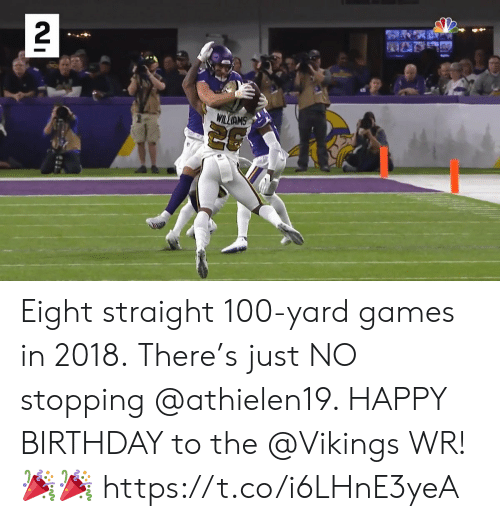 stopping: 2  WILIAMS Eight straight 100-yard games in 2018. There's just NO stopping @athielen19.   HAPPY BIRTHDAY to the @Vikings WR! 🎉🎉 https://t.co/i6LHnE3yeA
