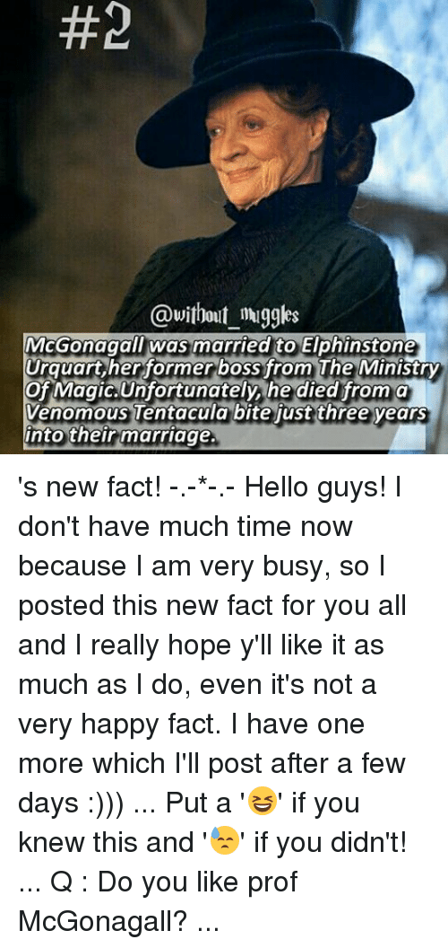 Facts, Hello, and Marriage:  #2  @without muggles  McGonagall was married to Elphinstone  Urquart, her former boss from The Ministry  of Magic. Unfortunately, he died from a  Venomous Tentacula bite just three years  into their marriage. 's new fact! -.-*-.- Hello guys! I don't have much time now because I am very busy, so I posted this new fact for you all and I really hope y'll like it as much as I do, even it's not a very happy fact. I have one more which I'll post after a few days :))) ... Put a '😆' if you knew this and '😓' if you didn't! ... Q : Do you like prof McGonagall? ...