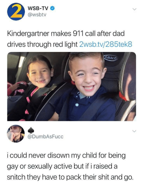 being gay: 2  WSB-TV  @wsbtv  Kindergartner makes 911 call after dad  drives through red light 2wsb.tv/285tek8  GRACO  @DumbAsFucc  i could never disown my child for being  gay or sexually active but if iraised a  snitch they have to pack their shit and go.