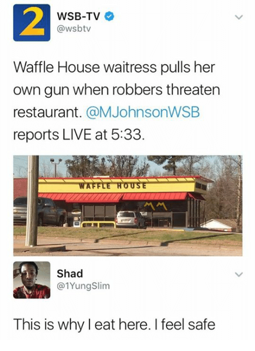 Waffle House, House, and Live: 2  WSB-TV  @wsbtv  Waffle House waitress pulls her  own gun when robbers threaten  restaurant. @MJohnsonWSEB  reports LIVE at 5:33.  WAFFLE HOUSE  서서  Shad  @1YungSlim  This is why l eat here. I feel safe  IS IS