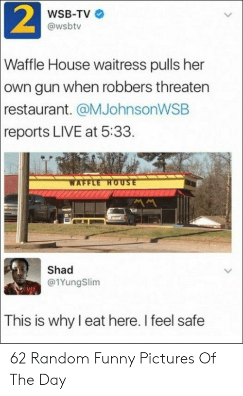 robbers: 2  WSB-TV  @wsbtv  Waffle House waitress pulls her  own gun when robbers threaten  restaurant. @MJohnsonWSB  reports LIVE at 5:33.  WAFFLE HOUSE  Shad  @1YungSlim  This is why I eat here. I feel safe 62 Random Funny Pictures Of The Day