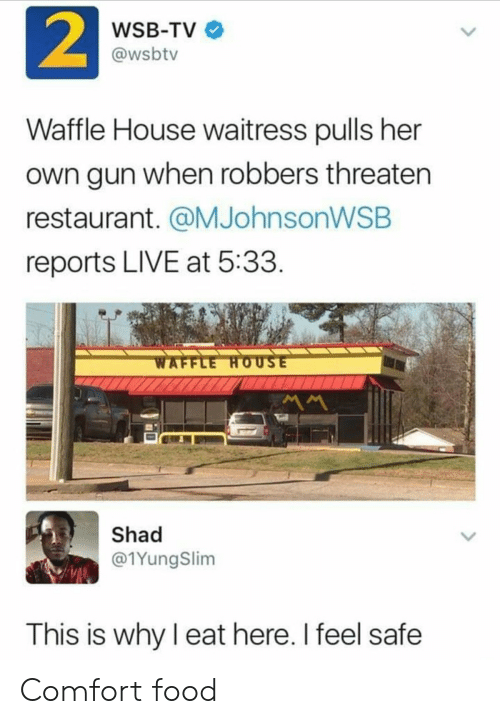 waitress: 2  WSB-TV  @wsbtv  Waffle House waitress pulls her  own gun when robbers threaten  restaurant. @MJohnsonWSB  reports LIVE at 5:33  WAFFLE HOUSE  MM  Shad  @1YungSlim  This is why I eat here. I feel safe Comfort food