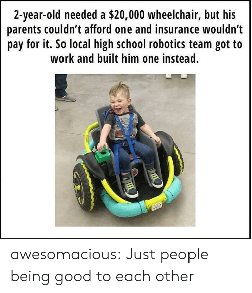 2 Year Old: 2-year-old needed a $20,000 wheelchair, but his  parents couldn t afford one and insurance wouldn't  pay for it. So local high school robotics team got to  work and built him one instead. awesomacious:  Just people being good to each other