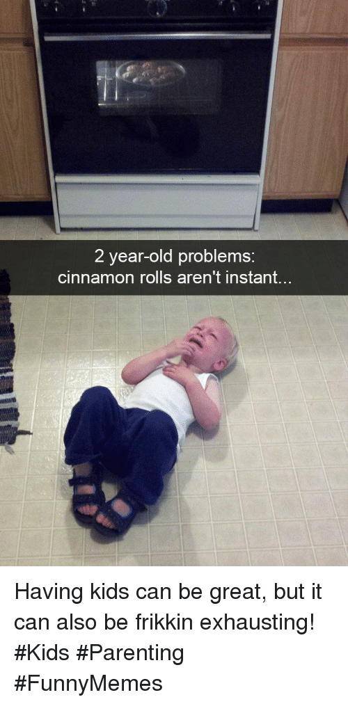 cinnamon rolls: 2 year-old problems:  cinnamon rolls aren't instant... Having kids can be great, but it can also be frikkin exhausting! #Kids #Parenting #FunnyMemes