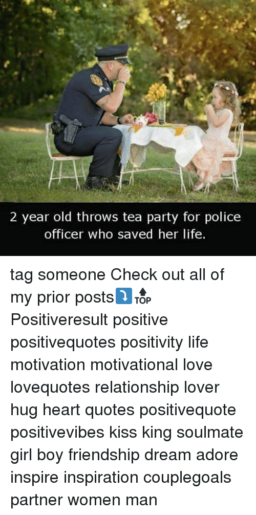 Life, Love, and Memes: 2 year old throws tea party for police  officer who saved her life. tag someone Check out all of my prior posts⤵🔝 Positiveresult positive positivequotes positivity life motivation motivational love lovequotes relationship lover hug heart quotes positivequote positivevibes kiss king soulmate girl boy friendship dream adore inspire inspiration couplegoals partner women man