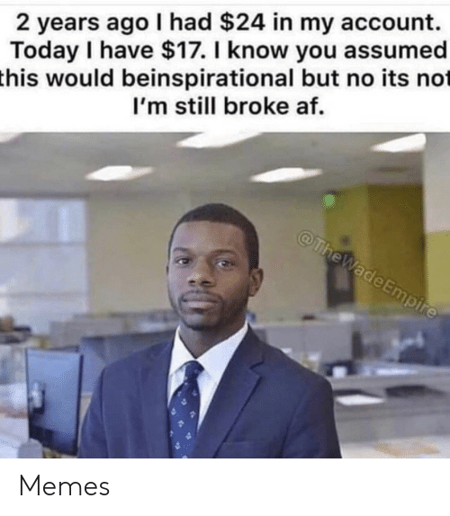 Empire: 2 years ago I had $24 in my account.  Today I have $17. I know you assumed  this would beinspirational but no its not  I'm still broke af.  @TheWade Empire Memes