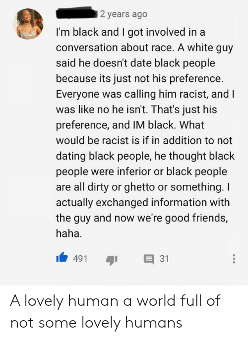 ghetto: 2 years ago  I'm black and I got involved in a  conversation about race. A white guy  said he doesn't date black people  because its just not his preference.  Everyone was calling him racist, and I  was like no he isn't. That's just his  preference, and IM black. What  would be racist is if in addition to not  dating black people, he thought black  people were inferior or black people  are all dirty or ghetto or something. I  actually exchanged information with  the guy and now we're good friends,  haha  31  491 A lovely human a world full of not some lovely humans