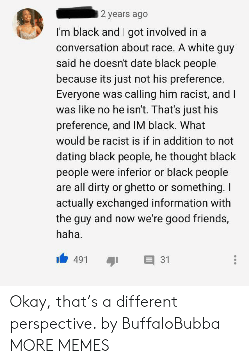 ghetto: 2 years ago  I'm black and I got involved in a  conversation about race. A white guy  said he doesn't date black people  because its just not his preference  Everyone was calling him racist, and I  was like no he isn't. That's just his  preference, and IM black. What  would be racist is if in addition to not  dating black people, he thought black  people were inferior or black people  are all dirty or ghetto or something. I  actually exchanged information with  the guy and now we're good friends,  haha  31  491 Okay, that's a different perspective. by BuffaloBubba MORE MEMES