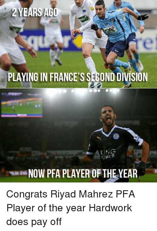 memes: 2 YEARS AGO  MU  PLAYING IN FRANCESSEBOND DIVISION  KING  TOWER  a NOW PFA PLAYER OF THE YEAR Congrats Riyad Mahrez PFA Player of the year Hardwork does pay off