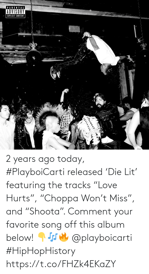 "comment: 2 years ago today, #PlayboiCarti released 'Die Lit' featuring the tracks ""Love Hurts"", ""Choppa Won't Miss"", and ""Shoota"". Comment your favorite song off this album below! 👇🎶🔥 @playboicarti #HipHopHistory https://t.co/FHZk4EKaZY"