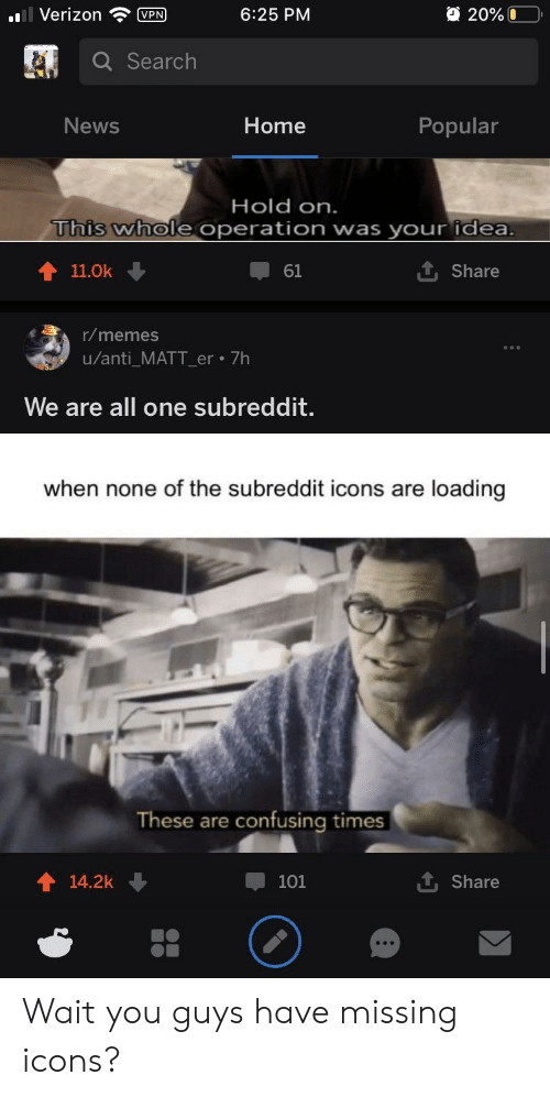Memes, News, and Reddit: 20%0  Verizon  6:25 PM  VPN  Q Search  Popular  News  Home  Hold on.  This whole  operation was your idea.  11.0k  61  Share  r/memes  u/anti_MATT_er 7h  We are all one subreddit.  when none of the subreddit icons are loading  These are confusing times  14.2k  101  Share Wait you guys have missing icons?