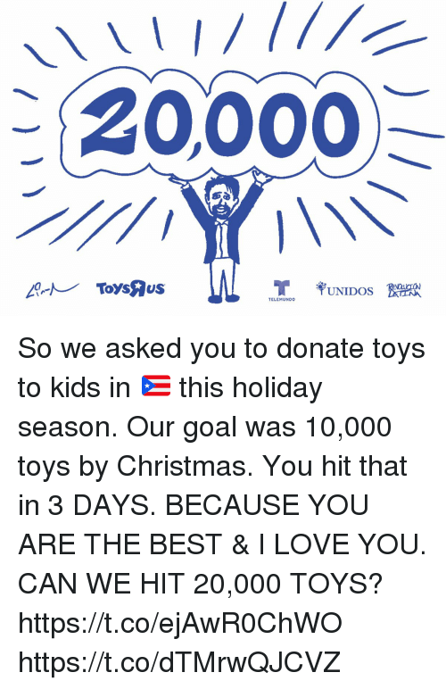 Christmas, Love, and Memes: 20,000  ToysAus  UNIDOS  TELEMUNDO So we asked you to donate toys to kids in 🇵🇷 this holiday season.  Our goal was 10,000 toys by Christmas. You hit that in 3 DAYS.  BECAUSE YOU ARE THE BEST & I LOVE YOU. CAN WE HIT 20,000 TOYS? https://t.co/ejAwR0ChWO https://t.co/dTMrwQJCVZ