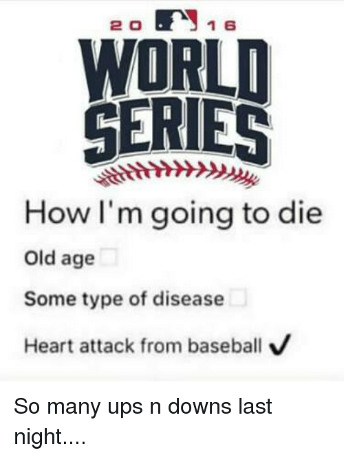20 1 E WORLD SERIES How I'm Going to Die Old Age Some Type ...