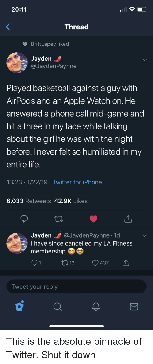 Pinnacle: 20:11  Threac  BrittLapey liked  Jayden  @JaydenPaynne  Played basketball against a guy with  AirPods and an Apple Watch on. He  answered a phone call mid-game and  hit a three in my face while talking  about the girl he was with the night  before. l never felt so humiliated in my  entire life  13:23 1/22/19 Twitter for iPhone  6,033 Retweets 42.9K Likes  Jayden @JaydenPaynne.1d  I have since cancelled my LA Fitness  membership  437  Tweet your reply This is the absolute pinnacle of Twitter. Shut it down
