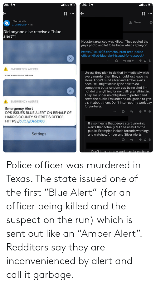 """it-also-means: 20:16 1  20:17 1  ll LTE O  ul LTE O  r/FortWorth  1 Share  u/DearDyllan • 4h  Did anyone else receive a """"blue  alert""""?  Houston area, cop was killed. They posted the  guys photo and let folks know what's going on.  https://kicks105.com/houston-area-police-  officer-killed-blue-alert-issued-for-suspect/  Reply  19  EMERGENCY ALERTS  Unless they plan to do that immediately with  every murder then they should just leave me  alone. I don't mind silver and Amber alerts  because I might actually be able to do  something but a random cop being shot I'm  not doing anything for nor calling anything in.  They are under no obligation to protect and  serve the public l'm under no obligation to give  a shit about them. Don't interrupt my work day  for garbage.  Emaraancu Alort  EMERGENCY ALERTS  Emergency Alert  DPS ISSUES BLUE ALERT ON BEHALF OF  HARRIS COUNTY SHERIFF'S OFFICE  1 22  HTTPS //cutt.ly/DE5DI60  It also means that people start ignoring  alerts that actually MAY be useful to the  public. Examples include tornado warnings  and watches, Amber and Silver Alerts.  Settings  1 10  Don't interrupt my work dav for garbage. Police officer was murdered in Texas. The state issued one of the first """"Blue Alert"""" (for an officer being killed and the suspect on the run) which is sent out like an """"Amber Alert"""". Redditors say they are inconvenienced by alert and call it garbage."""