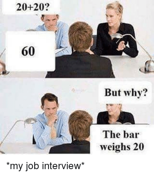 Job Interview, Memes, and 🤖: 20- 20?  60  But why?  The bar  weighs 20 *my job interview*