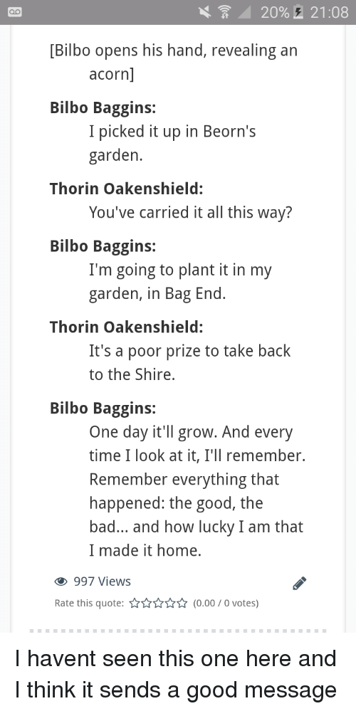 bag end: 20%,  21:08  [Bilbo opens his hand, revealing an  acorn  Bilbo Baggins:  I picked it up in Beorn's  garden  Thorin Oakenshield:  You've carried it all this way?  Bilbo Baggins:  I'm going to plant it in my  garden, in Bag End  Thorin Oakenshield:  It's a poor prize to take back  to the Shire,  Bilbo Baggins:  One day it'll grow. And every  time I look at it, I'll remember.  Remember everything that  happened: the good, the  bad... and how lucky I am that  I made it home.  997 Views  Rate this quote:(0.00/0 votes) I havent seen this one here and I think it sends a good message