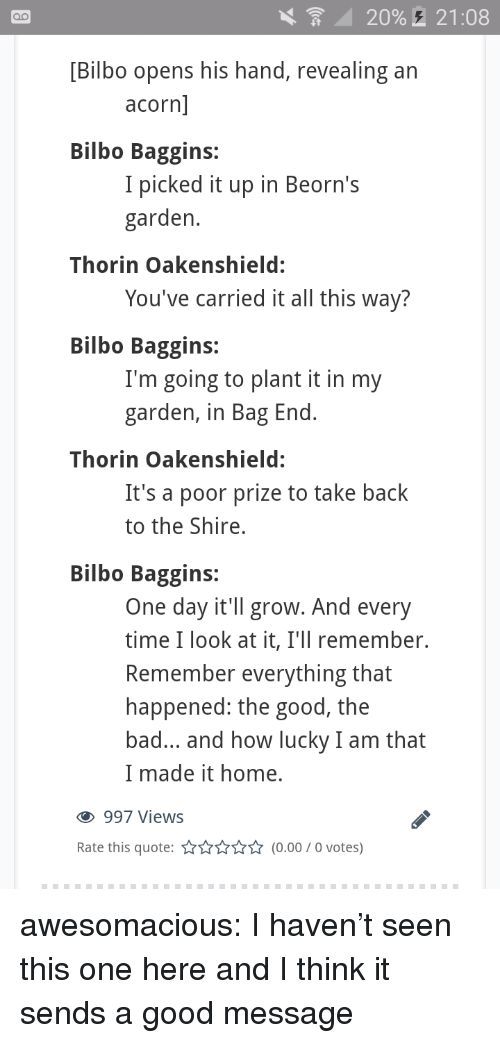 bag end: 20%,  21:08  [Bilbo opens his hand, revealing an  acorn  Bilbo Baggins:  I picked it up in Beorn's  garden  Thorin Oakenshield:  You've carried it all this way?  Bilbo Baggins:  I'm going to plant it in my  garden, in Bag End  Thorin Oakenshield:  It's a poor prize to take back  to the Shire,  Bilbo Baggins:  One day it'll grow. And every  time I look at it, I'll remember.  Remember everything that  happened: the good, the  bad... and how lucky I am that  I made it home.  997 Views  Rate this quote:(0.00/0 votes) awesomacious:  I haven't seen this one here and I think it sends a good message
