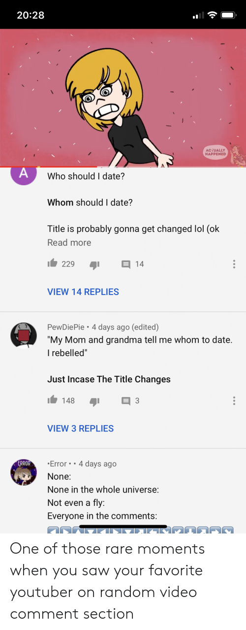 Grandma, Lol, and Saw: 20:28  ACTUALLY  HAPPENED  A  Who should I date?  Whom should I date?  Title is probably gonna get changed lol (ok  Read more  14  229  VIEW 14 REPLIES  PewDiePie 4 days ago (edited)
