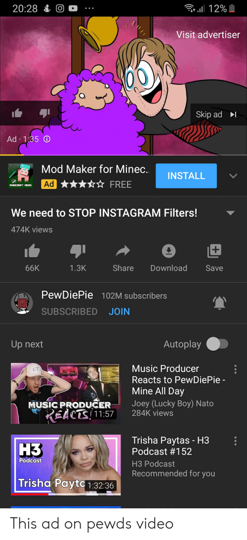 trisha paytas: 20:28 O  l12%  Visit advertiser  Skip ad  Ad 1:35  Mod Maker for Minec..  INSTALL  Ad  FREE  MINECRAFT M005  We need to STOP INSTAGRAM Filters!  474K views  Share  Download  66K  1.3K  Save  PewDiePie 102M subscribers  SUBSCRIBED JOIN  Autoplay  Up next  Music Producer  Reacts to Pew DiePie -  Mine All Day  Joey (Lucky Boy) Nato  284K views  MUSIC PRODUCER  REACTS 11:57  Trisha Paytas - H3  Podcast #152  НЗ  Podcast  НЗ Рodcast  Recommended for you  Trisha Payto 1:32:36 This ad on pewds video