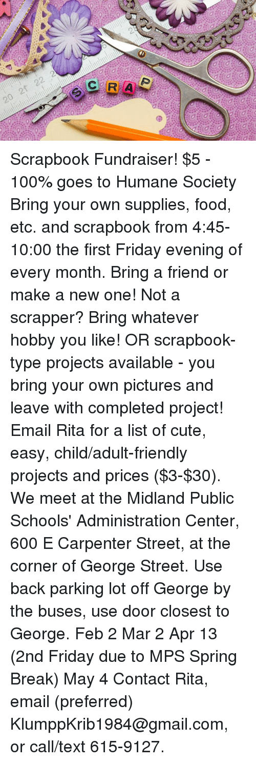 SIZZLE: 20 2f 22 2 Scrapbook Fundraiser! $5 - 100% goes to Humane Society Bring your own supplies, food, etc. and scrapbook from 4:45-10:00 the first Friday evening of every month. Bring a friend or make a new one! Not a scrapper? Bring whatever hobby you like! OR scrapbook-type projects available - you bring your own pictures and leave with completed project! Email Rita for a list of cute, easy, child/adult-friendly projects and prices ($3-$30). We meet at the Midland Public Schools' Administration Center, 600 E Carpenter Street, at the corner of George Street. Use back parking lot off George by the buses, use door closest to George.  Feb 2 Mar 2 Apr 13 (2nd Friday due to MPS Spring Break) May 4  Contact Rita, email (preferred) KlumppKrib1984@gmail.com, or call/text 615-9127.