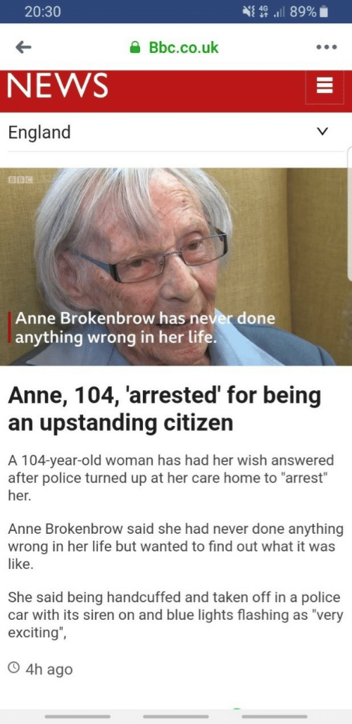 "Uk News: 20:30  Bbc.co.uk  NEWS  England  BBC  Anne Brokenbrow has never done  anything wrong in her life  Anne, 104, 'arrested' for being  an upstanding citizen  A 104-year-old woman has had her wish answered  after police turned up at her care home to ""arrest""  her.  Anne Brokenbrow said she had never done anything  wrong in her life but wanted to find out what it was  like.  She said being handcuffed and taken off in a police  car with its siren on and blue lights flashing as ""very  exciting"",  O 4h ag"