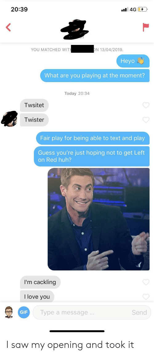 Twister: 20:39  YOU MATCHED WIT  N 13/04/2019  Heyo  What are you playing at the moment?  Today 20:34  Twsitet  Twister  Fair play for being able to text and play  Guess you're just hoping not to get Left  on Red huh?  I'm cackling  love you  GIF  Type a message  Send I saw my opening and took it