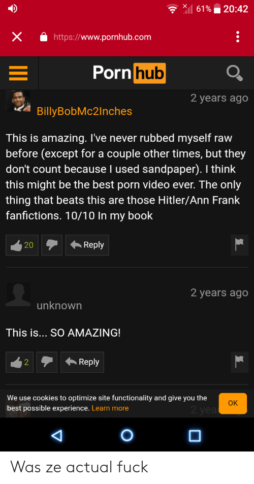 ann frank: 20:42  61%  X  http://www.pornhub.com  Porn hub  2 years ago  BillyBobMc2Inches  This is amazing. I've never rubbed myself raw  before (except for a couple other times, but they  don't count because I used sandpaper). I think  this might be the best porn video ever. The only  thing that beats this are those Hitler/Ann Frank  fanfictions. 10/10 In my book  Reply  20  2 years ago  unknown  This is... SO AMAZING!  Reply  2  We use cookies to optimize site functionality and give you the  OK  2 yea  best possible experience. Learn more  O  AD Was ze actual fuck